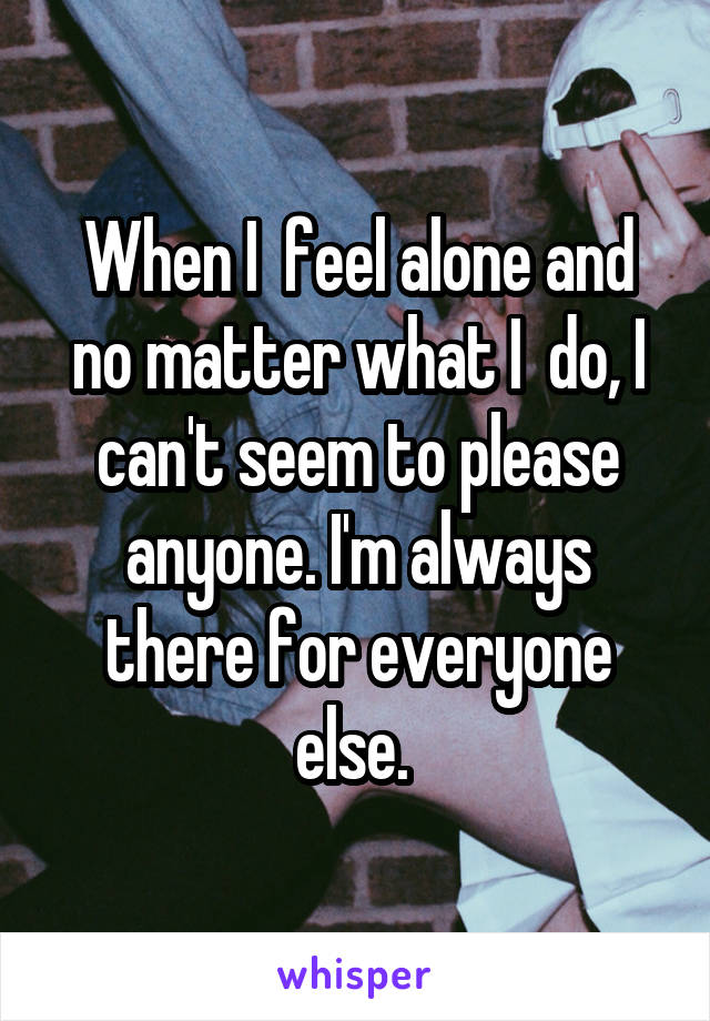 When I  feel alone and no matter what I  do, I can't seem to please anyone. I'm always there for everyone else.