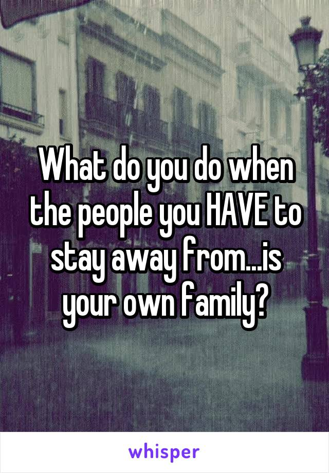 What do you do when the people you HAVE to stay away from...is your own family?