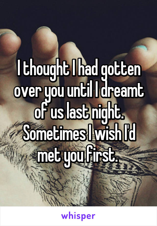 I thought I had gotten over you until I dreamt of us last night. Sometimes I wish I'd met you first.