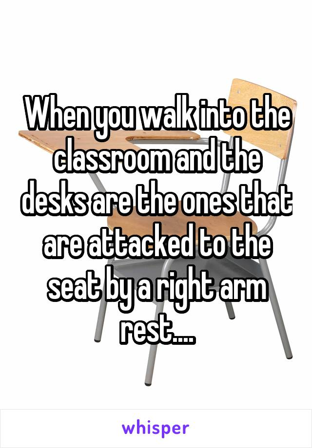 When you walk into the classroom and the desks are the ones that are attacked to the seat by a right arm rest....