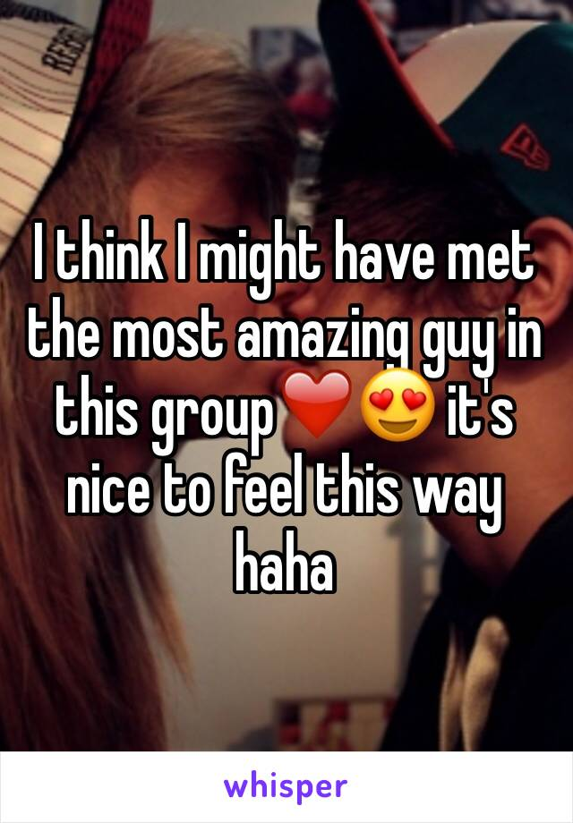 I think I might have met the most amazing guy in this group❤️😍 it's nice to feel this way haha