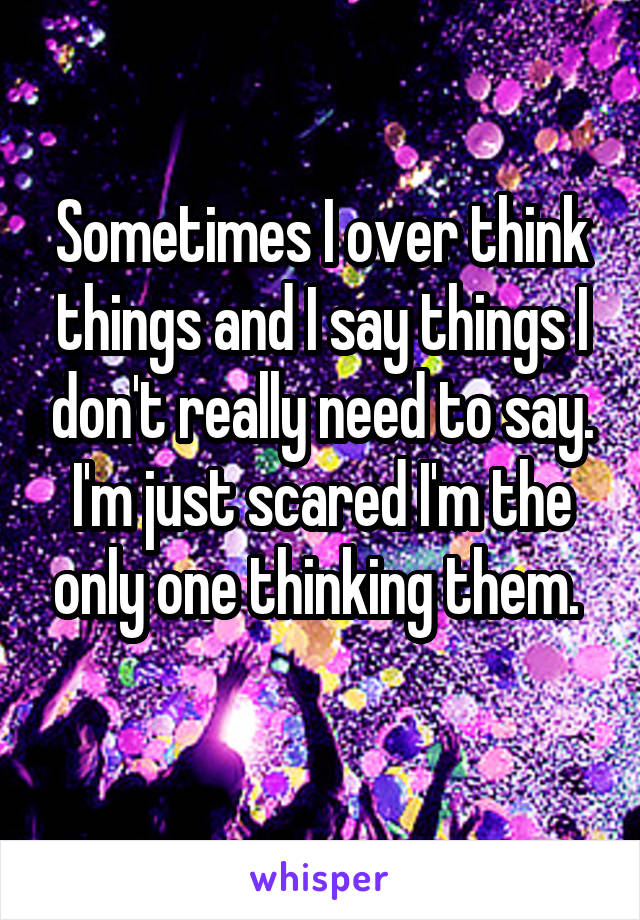 Sometimes I over think things and I say things I don't really need to say. I'm just scared I'm the only one thinking them.