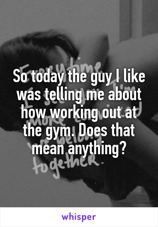 So today the guy I like was telling me about how working out at the gym. Does that mean anything?