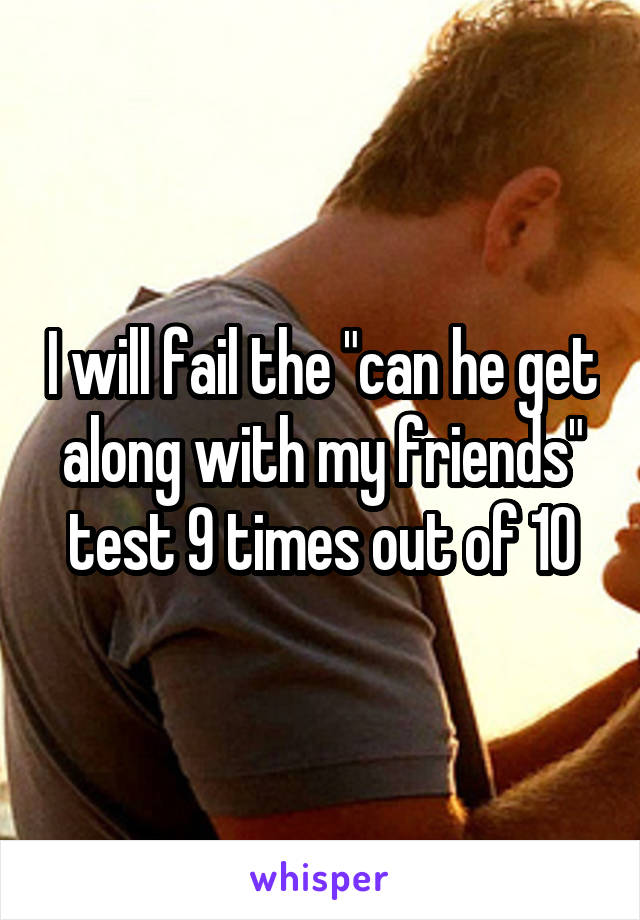 """I will fail the """"can he get along with my friends"""" test 9 times out of 10"""