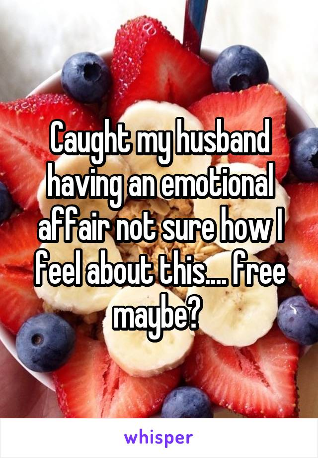 Caught my husband having an emotional affair not sure how I feel about this.... free maybe?