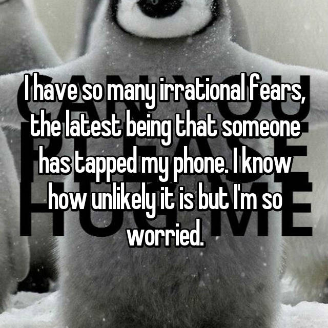 I have so many irrational fears, the latest being that someone has tapped my phone. I know how unlikely it is but I'm so worried😬.