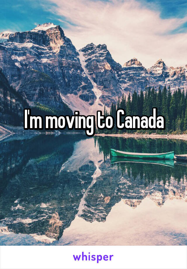i m moving to canada