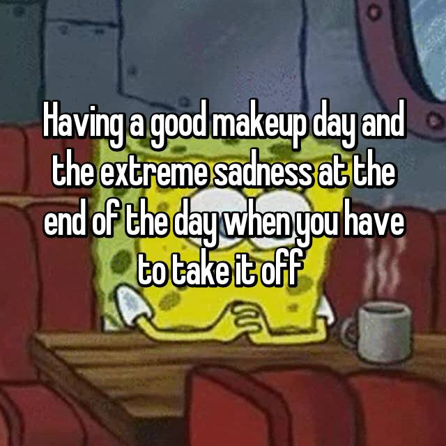 Having a good makeup day and the extreme sadness at the end of the day when you have to take it off