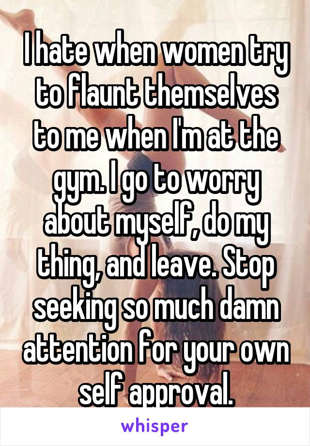 I hate when women try to flaunt themselves to me when I'm at the gym. I go to worry about myself, do my thing, and leave. Stop seeking so much damn attention for your own self approval.