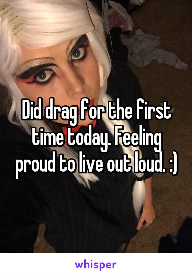 Did drag for the first time today. Feeling proud to live out loud. :)