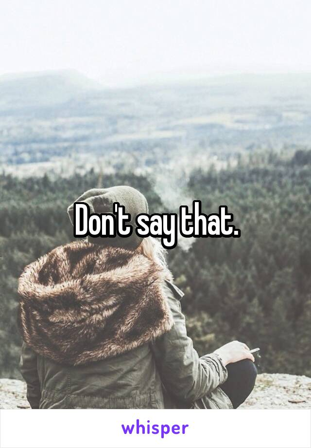 Don't say that.
