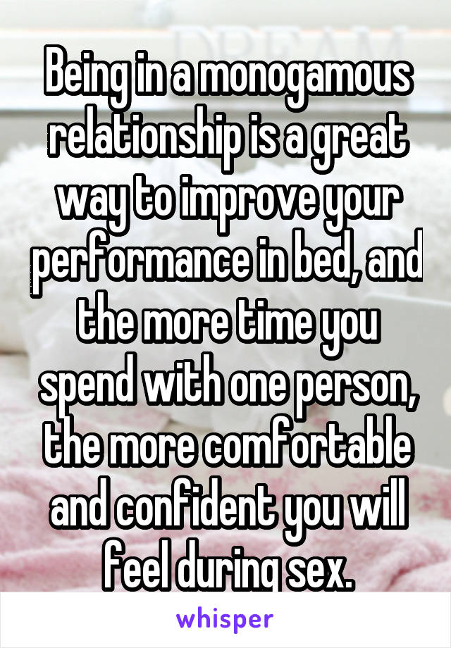 Being in a monogamous relationship is a great way to improve your performance in bed, and the more time you spend with one person, the more comfortable and confident you will feel during sex.