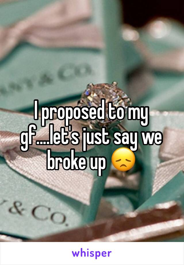 I proposed to my gf....let's just say we broke up 😞