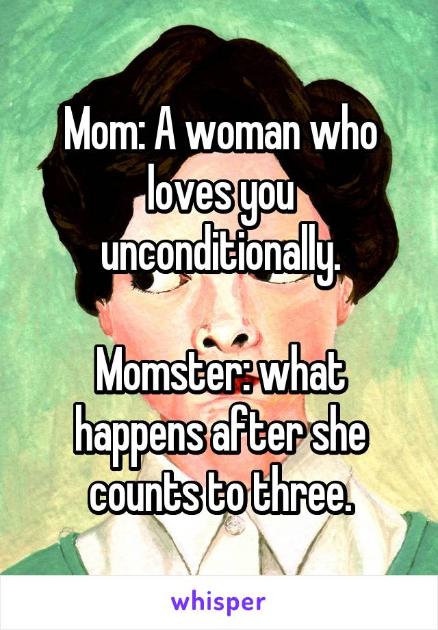Mom: A woman who loves you unconditionally.  Momster: what happens after she counts to three.
