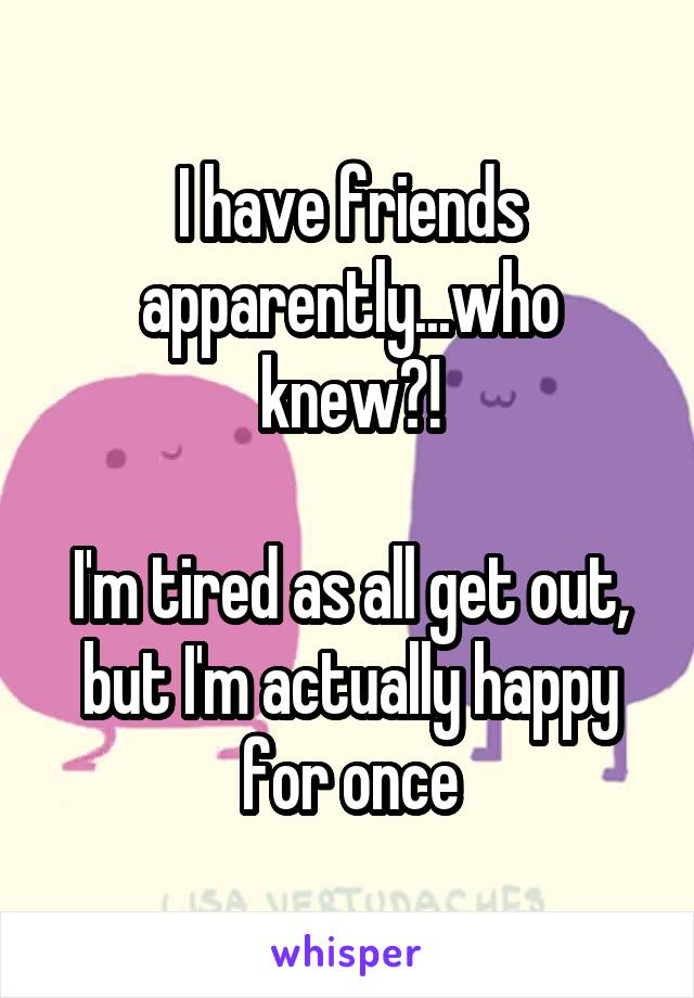I have friends apparently...who knew?!  I'm tired as all get out, but I'm actually happy for once