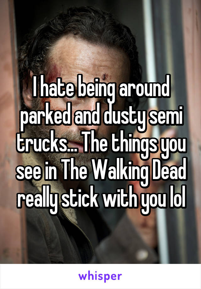 I hate being around parked and dusty semi trucks... The things you see in The Walking Dead really stick with you lol