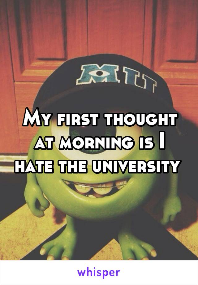 My first thought at morning is I hate the university