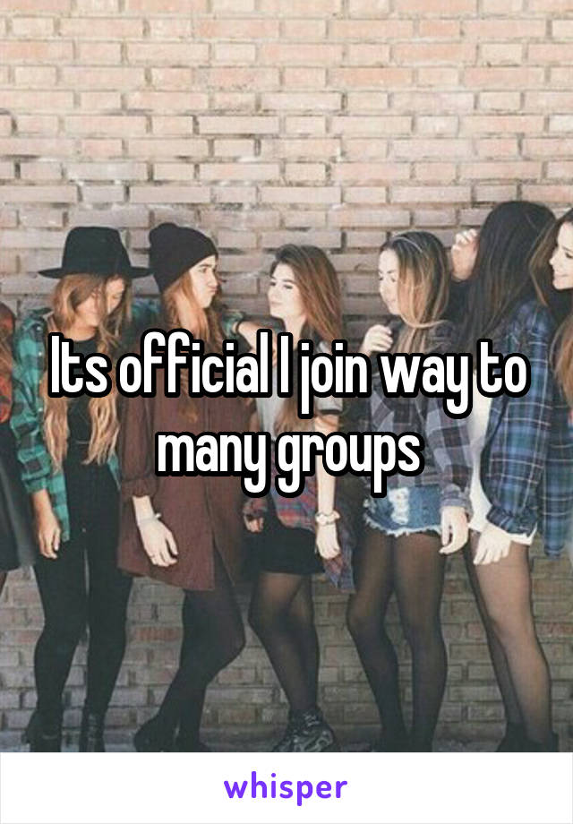 Its official I join way to many groups