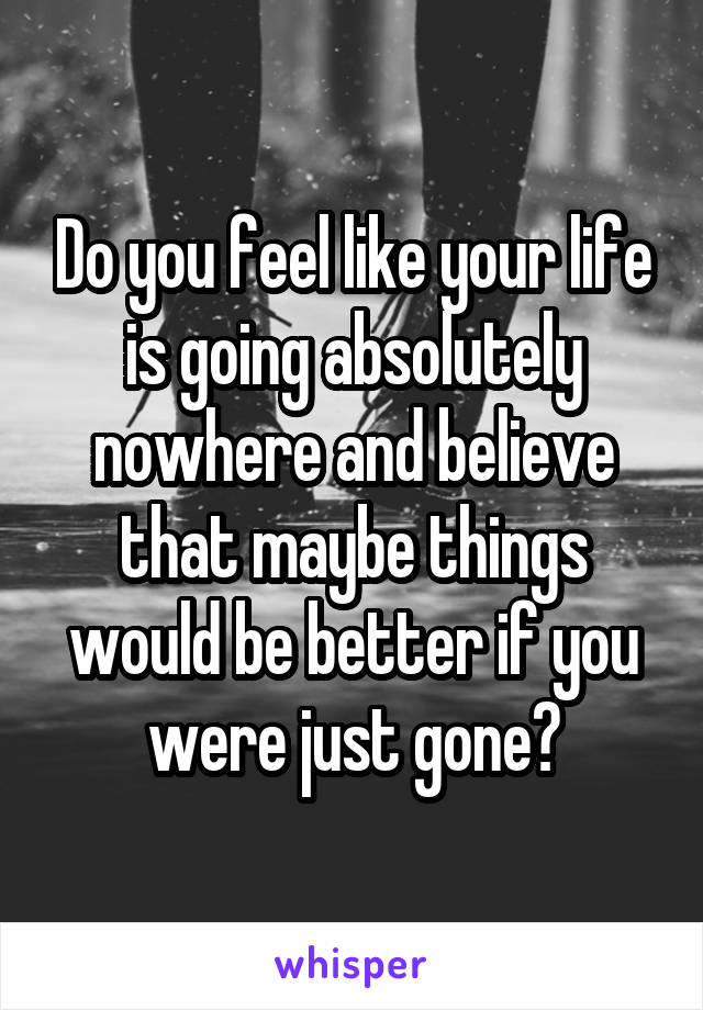 Do you feel like your life is going absolutely nowhere and believe that maybe things would be better if you were just gone?