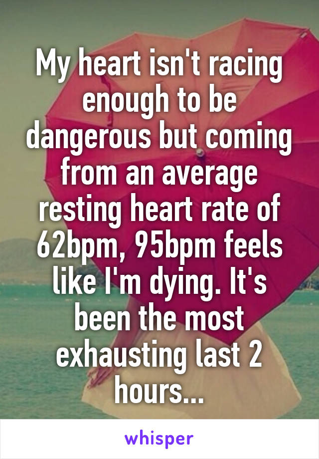 My heart isn't racing enough to be dangerous but coming from an average resting heart rate of 62bpm, 95bpm feels like I'm dying. It's been the most exhausting last 2 hours...