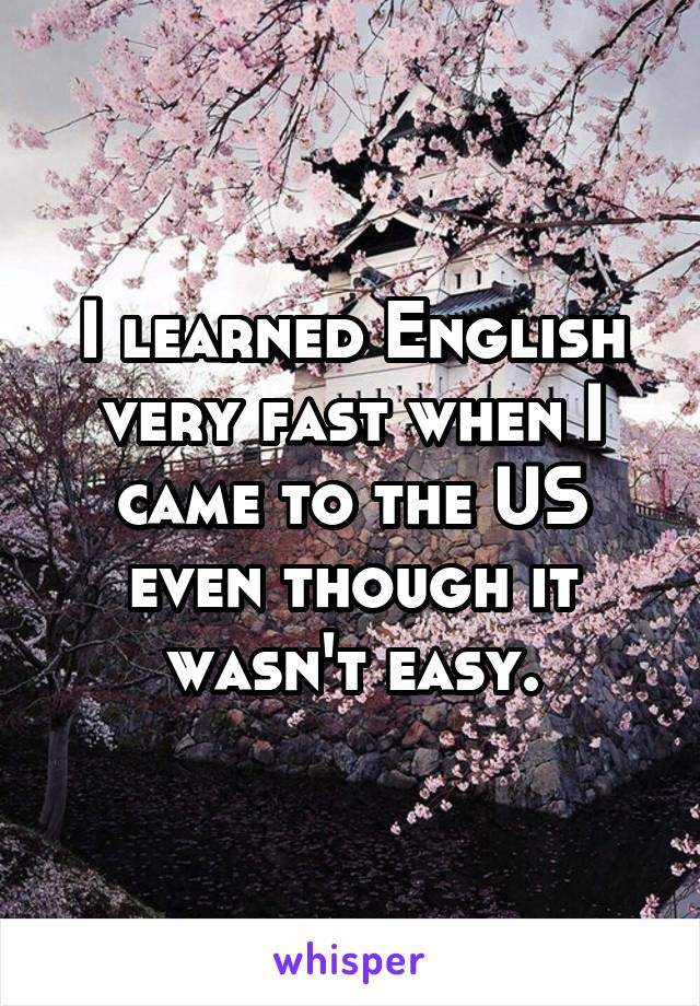 I learned English very fast when I came to the US even though it wasn't easy.
