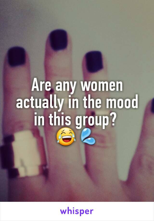 Are any women actually in the mood in this group?  😂💦