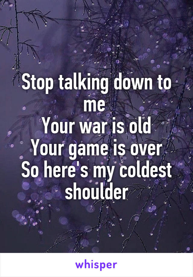 Stop talking down to me  Your war is old Your game is over So here's my coldest shoulder