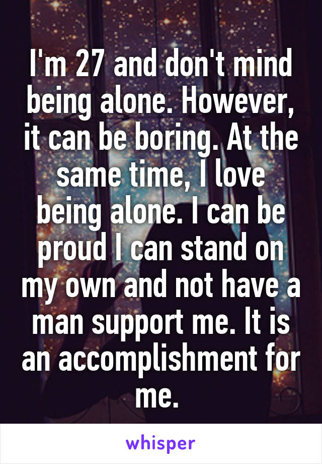 I'm 27 and don't mind being alone. However, it can be boring. At the same time, I love being alone. I can be proud I can stand on my own and not have a man support me. It is an accomplishment for me.