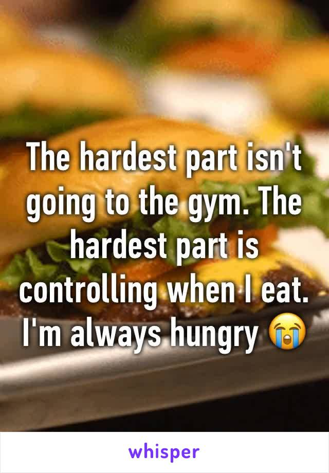 The hardest part isn't going to the gym. The hardest part is controlling when I eat. I'm always hungry 😭
