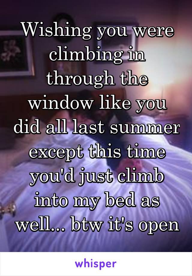 Wishing you were climbing in through the window like you did all last summer except this time you'd just climb into my bed as well... btw it's open