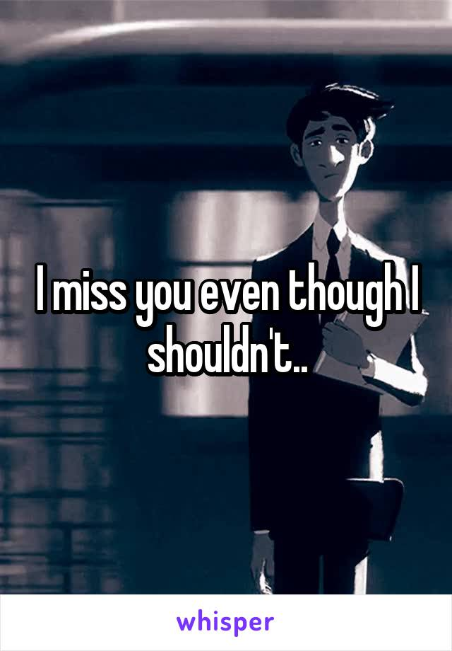 I miss you even though I shouldn't..