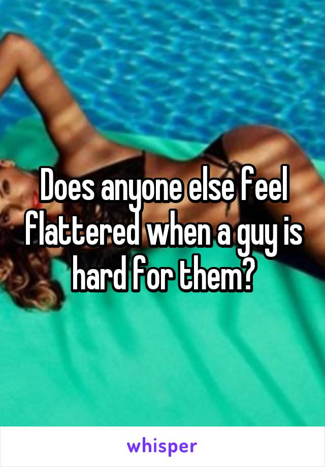 Does anyone else feel flattered when a guy is hard for them?