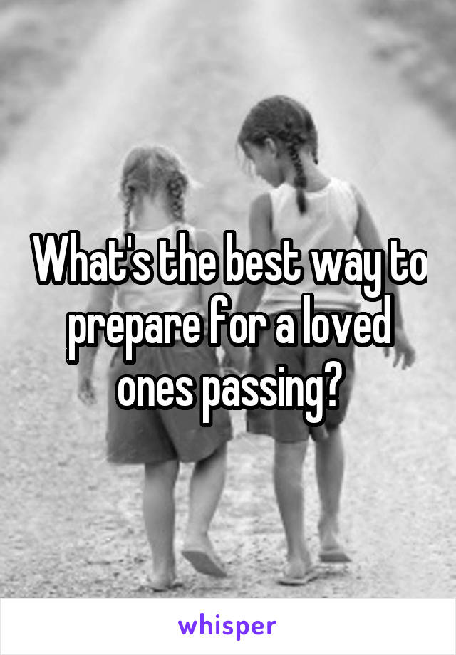 What's the best way to prepare for a loved ones passing?