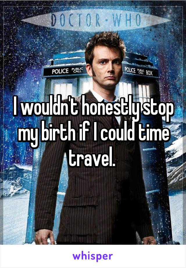 I wouldn't honestly stop my birth if I could time travel.