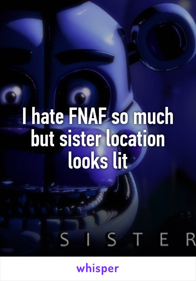 I hate FNAF so much but sister location looks lit