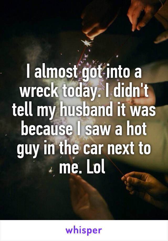 I almost got into a wreck today. I didn't tell my husband it was because I saw a hot guy in the car next to me. Lol