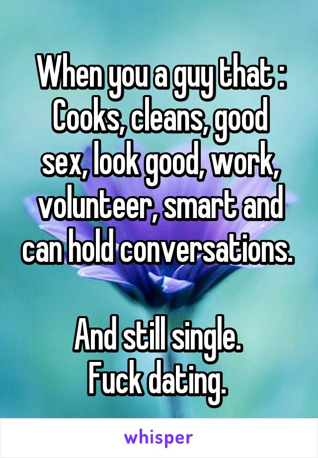 When you a guy that : Cooks, cleans, good sex, look good, work, volunteer, smart and can hold conversations.   And still single.  Fuck dating.