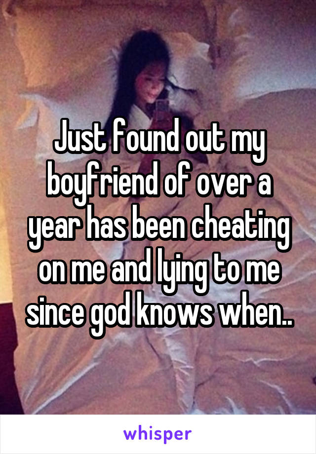 Just found out my boyfriend of over a year has been cheating on me and lying to me since god knows when..