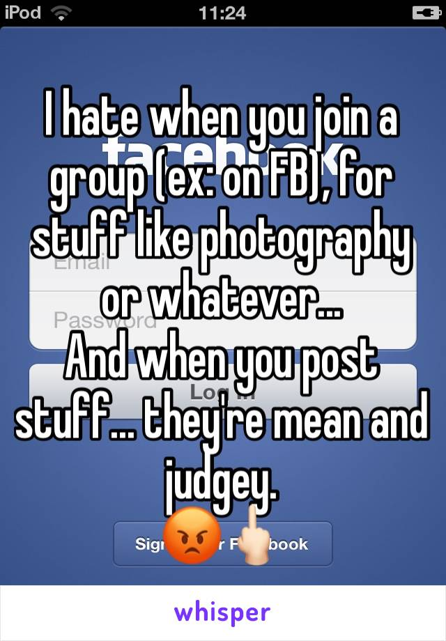 I hate when you join a group (ex: on FB), for stuff like photography or whatever... And when you post stuff... they're mean and judgey. 😡🖕🏻