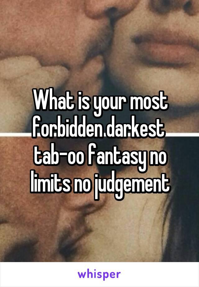 What is your most forbidden darkest  tab-oo fantasy no limits no judgement