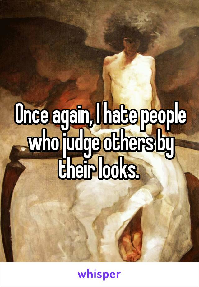 Once again, I hate people who judge others by their looks.