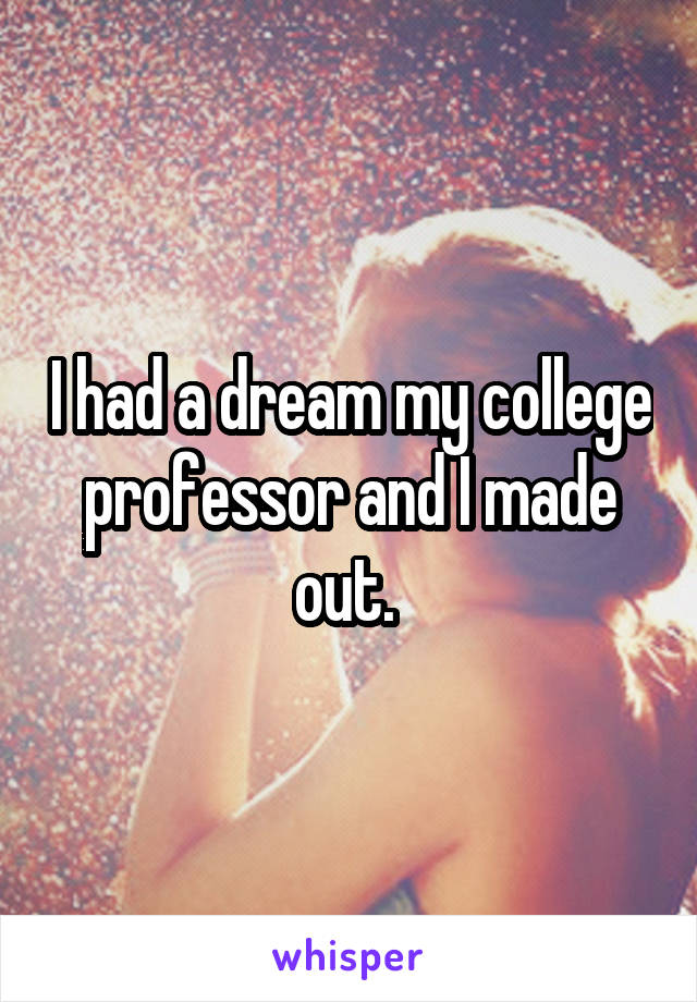 I had a dream my college professor and I made out.