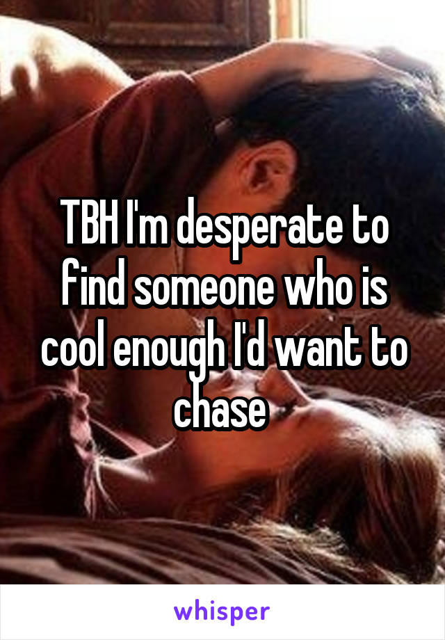 TBH I'm desperate to find someone who is cool enough I'd want to chase