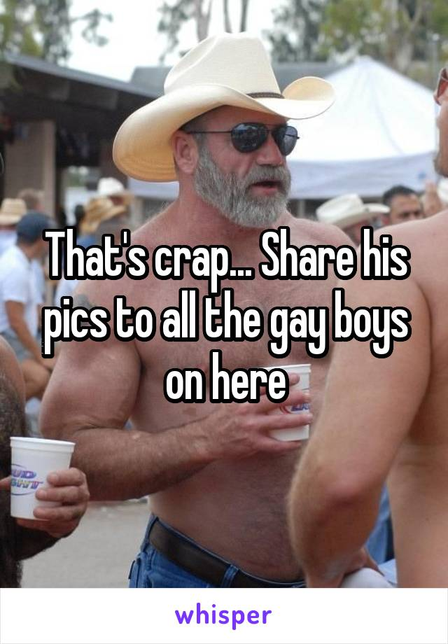 That's crap... Share his pics to all the gay boys on here