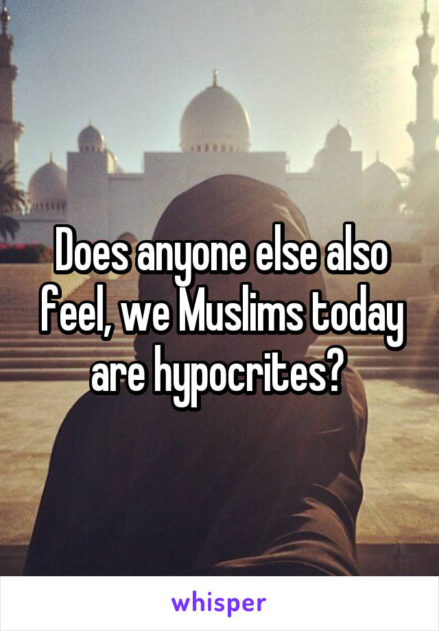 Does anyone else also feel, we Muslims today are hypocrites?