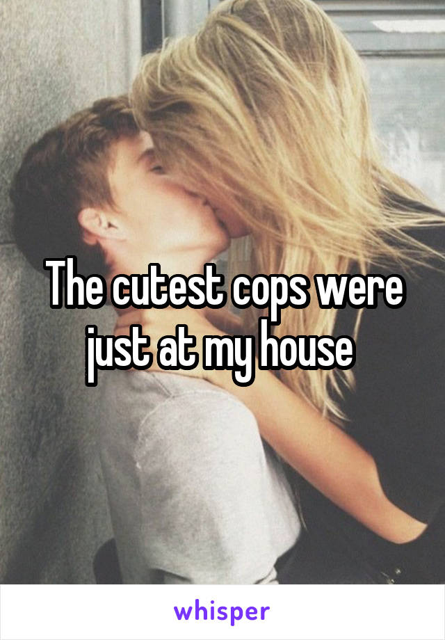 The cutest cops were just at my house