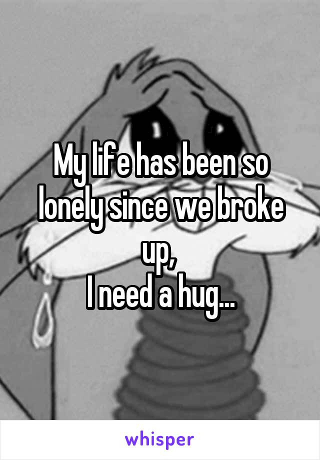 My life has been so lonely since we broke up,  I need a hug...