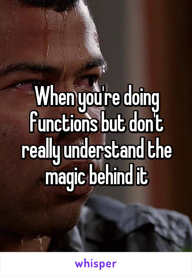 When you're doing functions but don't really understand the magic behind it