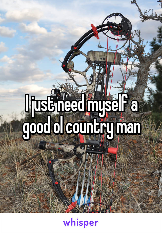 I just need myself a good ol country man