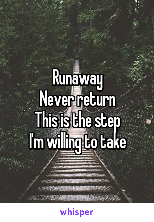 Runaway Never return This is the step I'm willing to take